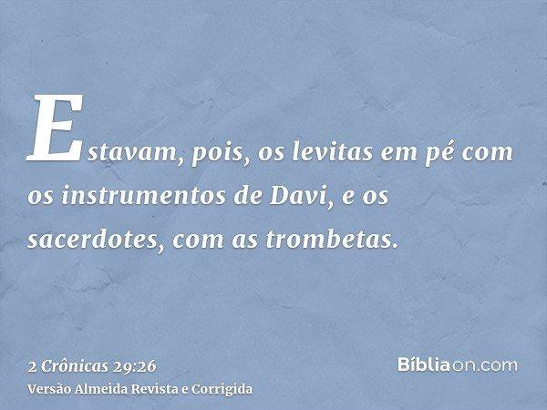 Estavam, pois, os levitas em pé com os instrumentos de Davi, e os sacerdotes, com as trombetas.