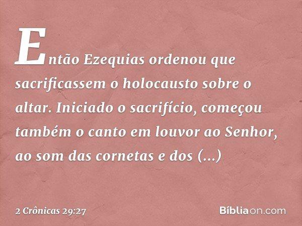 Então Ezequias ordenou que sacrificassem o holocausto sobre o altar. Iniciado o sacrifício, começou também o canto em louvor ao Senhor, ao som das cornetas e do