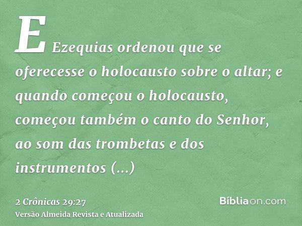 E Ezequias ordenou que se oferecesse o holocausto sobre o altar; e quando começou o holocausto, começou também o canto do Senhor, ao som das trombetas e dos ins
