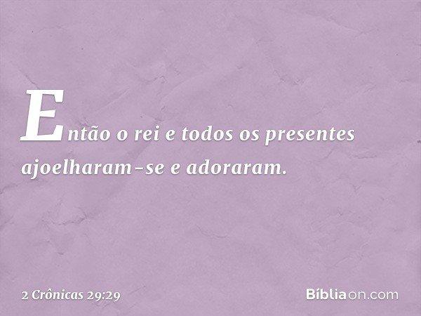 Então o rei e todos os presentes ajoelharam-se e adoraram. -- 2 Crônicas 29:29