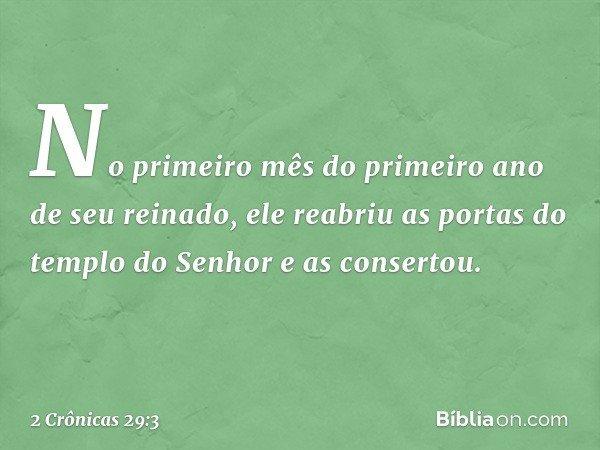 No primeiro mês do primeiro ano de seu reinado, ele reabriu as portas do templo do Senhor e as consertou. -- 2 Crônicas 29:3
