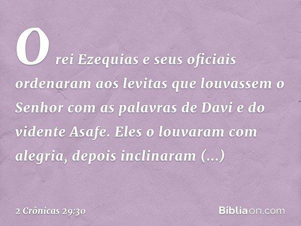 O rei Ezequias e seus oficiais ordenaram aos levitas que louvassem o Senhor com as palavras de Davi e do vidente Asafe. Eles o louvaram com alegria, depois incl