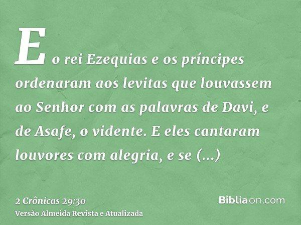 E o rei Ezequias e os príncipes ordenaram aos levitas que louvassem ao Senhor com as palavras de Davi, e de Asafe, o vidente. E eles cantaram louvores com alegr