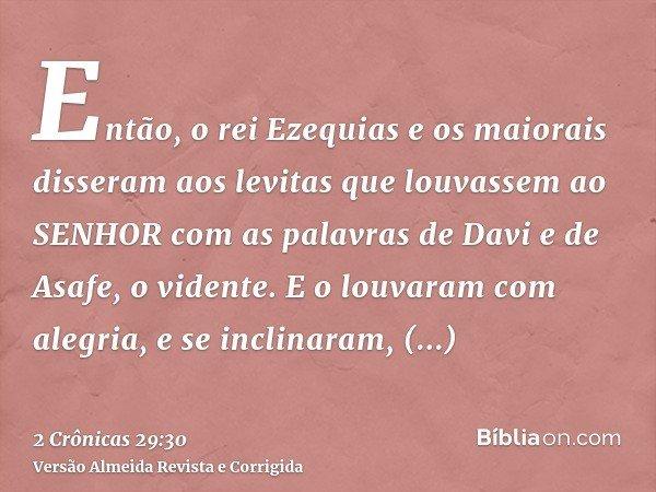 Então, o rei Ezequias e os maiorais disseram aos levitas que louvassem ao SENHOR com as palavras de Davi e de Asafe, o vidente. E o louvaram com alegria, e se i