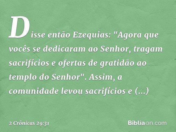 """Disse então Ezequias: """"Agora que vocês se dedicaram ao Senhor, tragam sacrifícios e ofertas de gratidão ao templo do Senhor"""". Assim, a comunidade levou sacrifíc"""