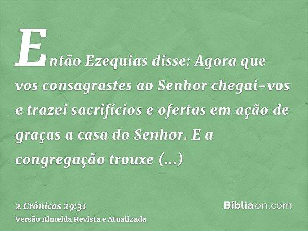Então Ezequias disse: Agora que vos consagrastes ao Senhor chegai-vos e trazei sacrifícios e ofertas em ação de graças a casa do Senhor. E a congregação trouxe