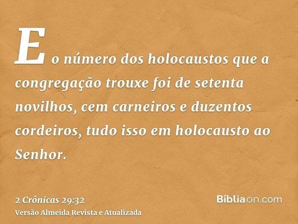 E o número dos holocaustos que a congregação trouxe foi de setenta novilhos, cem carneiros e duzentos cordeiros, tudo isso em holocausto ao Senhor.