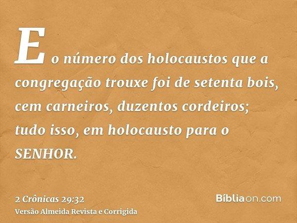 E o número dos holocaustos que a congregação trouxe foi de setenta bois, cem carneiros, duzentos cordeiros; tudo isso, em holocausto para o SENHOR.