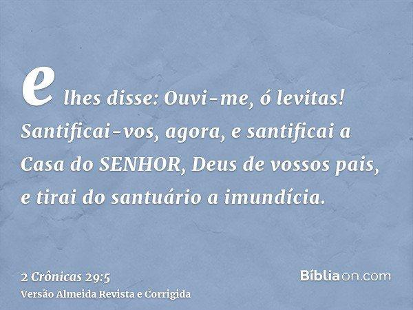 e lhes disse: Ouvi-me, ó levitas! Santificai-vos, agora, e santificai a Casa do SENHOR, Deus de vossos pais, e tirai do santuário a imundícia.
