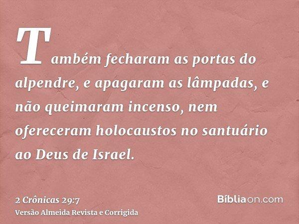 Também fecharam as portas do alpendre, e apagaram as lâmpadas, e não queimaram incenso, nem ofereceram holocaustos no santuário ao Deus de Israel.
