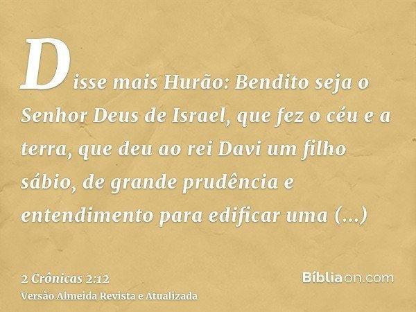Disse mais Hurão: Bendito seja o Senhor Deus de Israel, que fez o céu e a terra, que deu ao rei Davi um filho sábio, de grande prudência e entendimento para edi