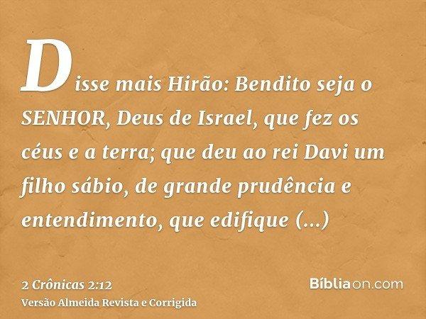 Disse mais Hirão: Bendito seja o SENHOR, Deus de Israel, que fez os céus e a terra; que deu ao rei Davi um filho sábio, de grande prudência e entendimento, que