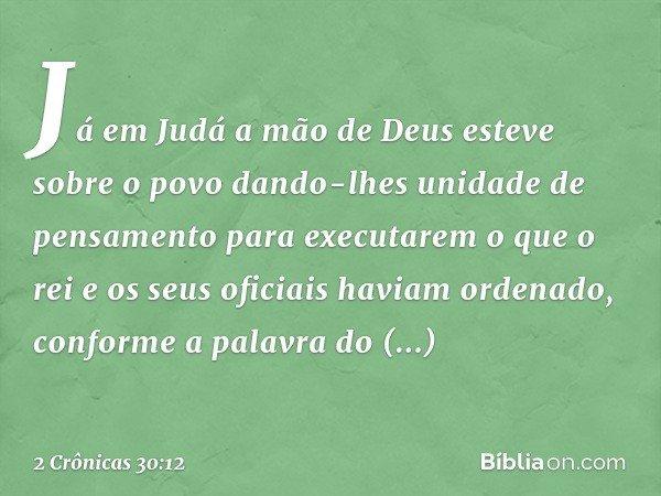 Já em Judá a mão de Deus esteve sobre o povo dando-lhes unidade de pensamento para executarem o que o rei e os seus oficiais haviam ordenado, conforme a palavr