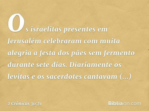 Os israelitas presentes em Jerusalém celebraram com muita alegria a festa dos pães sem fermento durante sete dias. Diariamente os levitas e os sacerdotes canta
