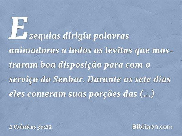 Ezequias dirigiu palavras animadoras a todos os levitas que mostraram boa disposição para com o serviço do Senhor. Durante os sete dias eles comeram suas porções das