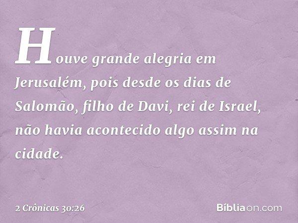 Houve grande alegria em Jerusalém, pois desde os dias de Salomão, filho de Davi, rei de Israel, não havia acontecido algo assim na cidade. -- 2 Crônicas 30:2