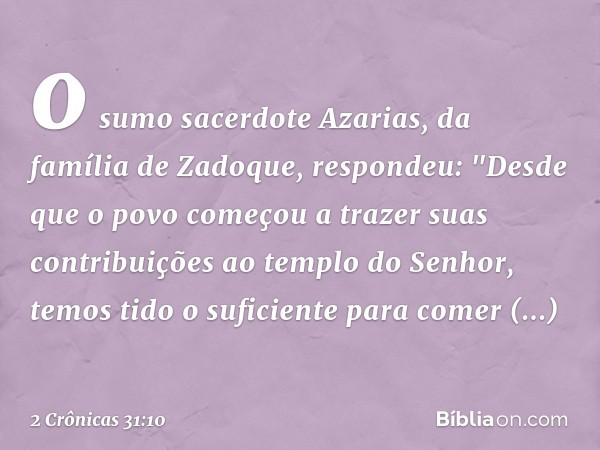 """o sumo sacerdote Azarias, da família de Zadoque, respondeu: """"Desde que o povo começou a trazer suas contribuições ao templo do Senhor, temos tido o suficiente"""