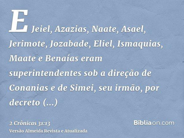 E Jeiel, Azazias, Naate, Asael, Jerimote, Jozabade, Eliel, Ismaquias, Maate e Benaías eram superintendentes sob a direção de Conanias e de Simei, seu irmão, por