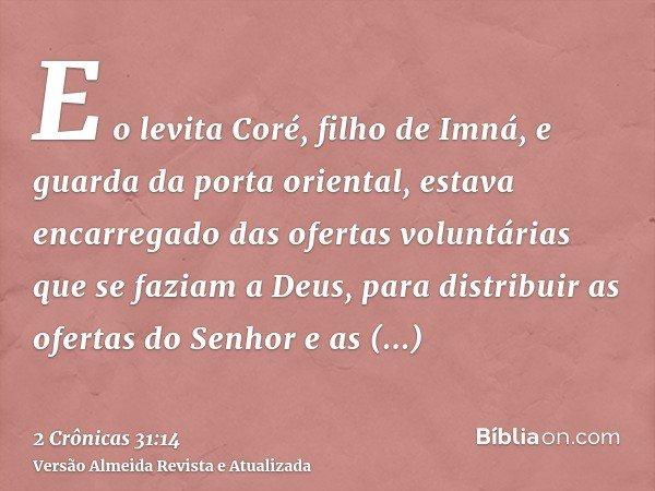 E o levita Coré, filho de Imná, e guarda da porta oriental, estava encarregado das ofertas voluntárias que se faziam a Deus, para distribuir as ofertas do Senho