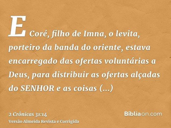 E Coré, filho de Imna, o levita, porteiro da banda do oriente, estava encarregado das ofertas voluntárias a Deus, para distribuir as ofertas alçadas do SENHOR e