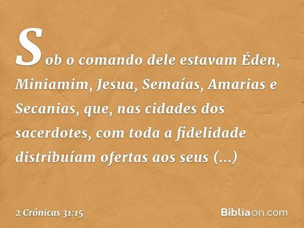 Sob o comando dele estavam Éden, Miniamim, Jesua, Semaías, Amarias e Secanias, que, nas cidades dos sacerdotes, com toda a fidelidade distribuíam ofertas aos s