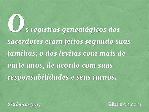 Os registros genealógicos dos sacerdotes eram feitos segundo suas famílias; o dos levitas com mais de vinte anos, de acordo com suas responsabilidades e seus t