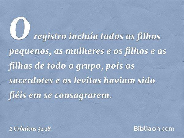 O registro incluía todos os filhos pequenos, as mulheres e os filhos e as filhas de todo o grupo, pois os sacerdotes e os levitas haviam sido fiéis em se cons