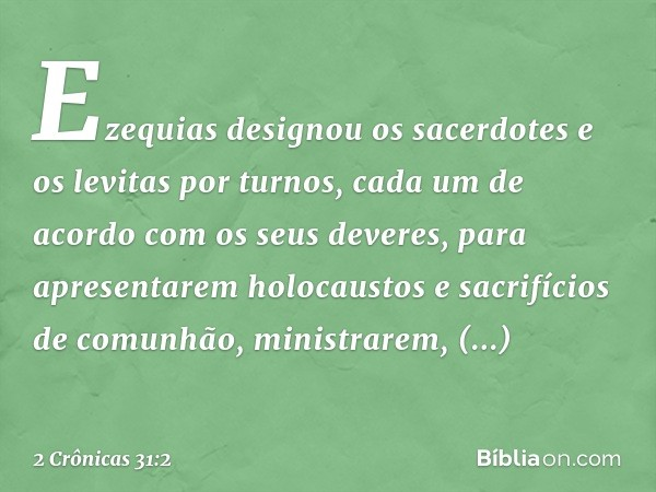 Ezequias designou os sacerdotes e os levitas por turnos, cada um de acordo com os seus deveres, para apresentarem holocaustos e sacrifícios de comunhão, ministrarem