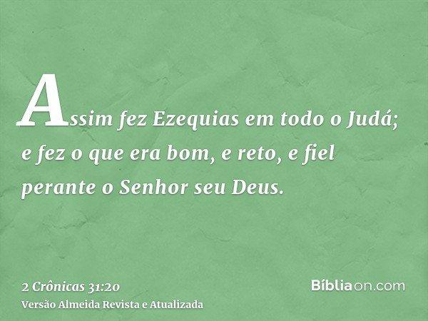 Assim fez Ezequias em todo o Judá; e fez o que era bom, e reto, e fiel perante o Senhor seu Deus.