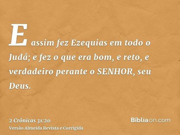 E assim fez Ezequias em todo o Judá; e fez o que era bom, e reto, e verdadeiro perante o SENHOR, seu Deus.