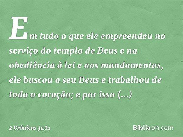 Em tudo o que ele empreendeu no serviço do templo de Deus e na obediência à lei e aos mandamentos, ele buscou o seu Deus e trabalhou de todo o coração; e por is