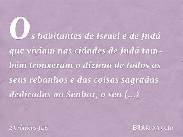 Os habitantes de Israel e de Judá que viviam nas cidades de Judá também trouxeram o dízimo de todos os seus rebanhos e das coisas sagradas dedicadas ao Senhor, o seu D