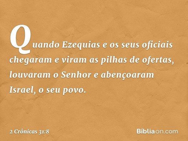 Quando Ezequias e os seus oficiais chegaram e viram as pilhas de ofertas, louvaram o Senhor e abençoaram Israel, o seu povo. -- 2 Crônicas 31:8