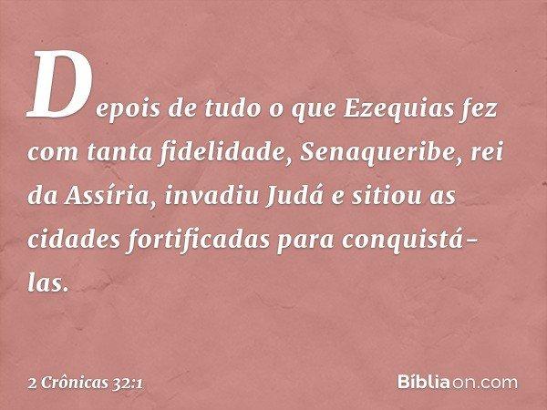 Depois de tudo o que Ezequias fez com tanta fidelidade, Senaqueribe, rei da Assíria, invadiu Judá e sitiou as cidades fortificadas para conquistá-las. -- 2 Crôn
