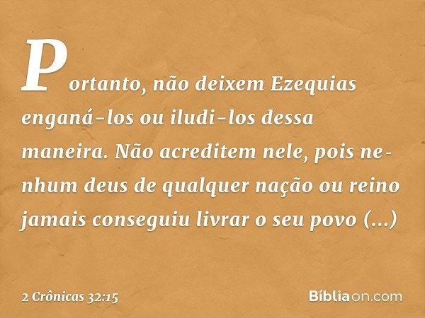 Portanto, não deixem Ezequias enganá-los ou iludi-los dessa maneira. Não acreditem nele, pois nenhum deus de qualquer nação ou reino jamais conseguiu livrar o