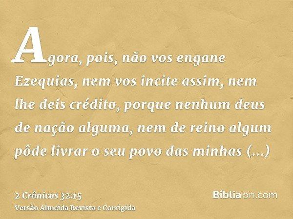 Agora, pois, não vos engane Ezequias, nem vos incite assim, nem lhe deis crédito, porque nenhum deus de nação alguma, nem de reino algum pôde livrar o seu povo
