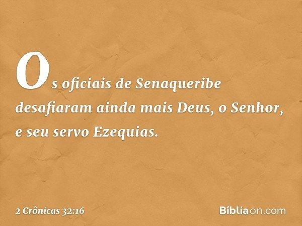 Os oficiais de Senaqueribe desafiaram ainda mais Deus, o Senhor, e seu servo Ezequias. -- 2 Crônicas 32:16
