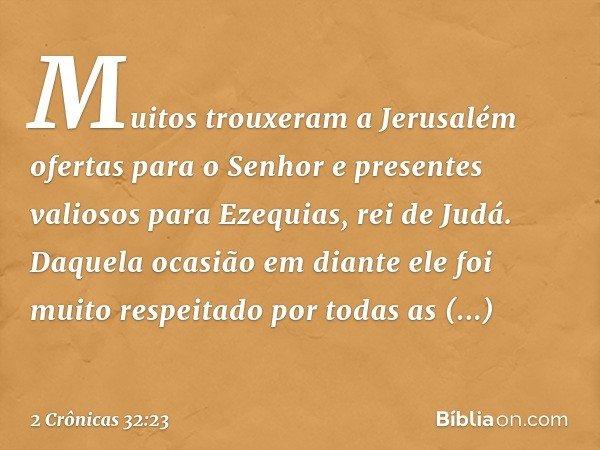 Muitos trouxeram a Jerusalém ofertas para o Senhor e presentes valiosos para Ezequias, rei de Judá. Daquela ocasião em diante ele foi muito respeitado por tod