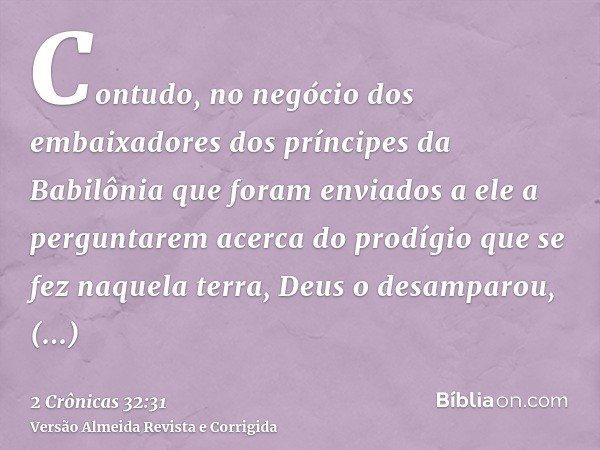 Contudo, no negócio dos embaixadores dos príncipes da Babilônia que foram enviados a ele a perguntarem acerca do prodígio que se fez naquela terra, Deus o desam