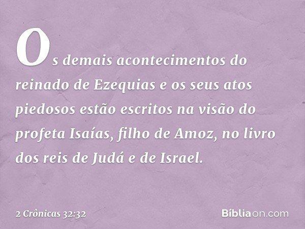 Os demais acontecimentos do reinado de Ezequias e os seus atos piedosos estão escritos na visão do profeta Isaías, filho de Amoz, no livro dos reis de Judá e d