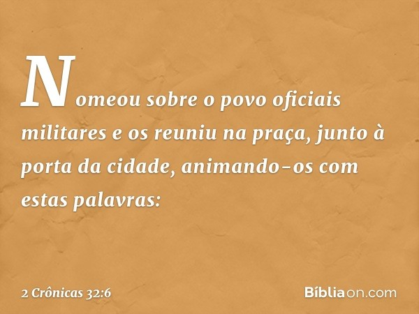 Nomeou sobre o povo oficiais militares e os reuniu na praça, junto à porta da cidade, animando-os com estas palavras: -- 2 Crônicas 32:6