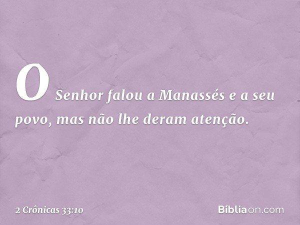 O Senhor falou a Manassés e a seu povo, mas não lhe deram atenção. -- 2 Crônicas 33:10
