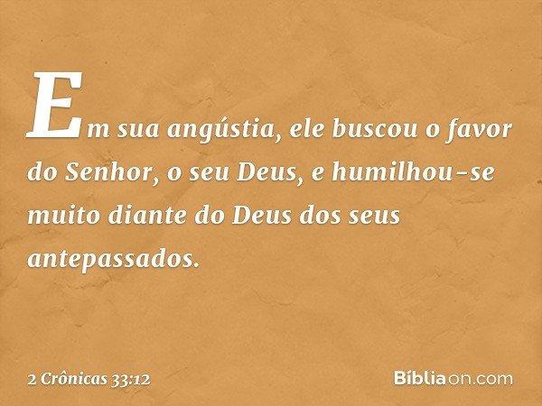 Em sua angústia, ele buscou o favor do Senhor, o seu Deus, e humilhou-se muito diante do Deus dos seus antepassados. -- 2 Crônicas 33:12