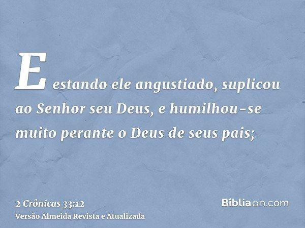 E estando ele angustiado, suplicou ao Senhor seu Deus, e humilhou-se muito perante o Deus de seus pais;