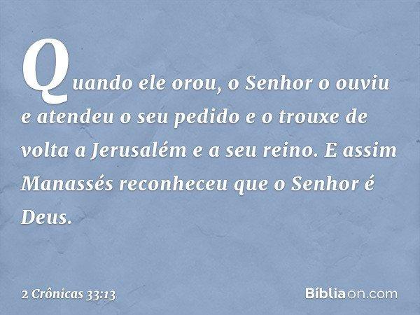 Quando ele orou, o Senhor o ouviu e atendeu o seu pedido e o trouxe de volta a Jerusalém e a seu reino. E assim Manassés reconheceu que o Senhor é Deus. -- 2