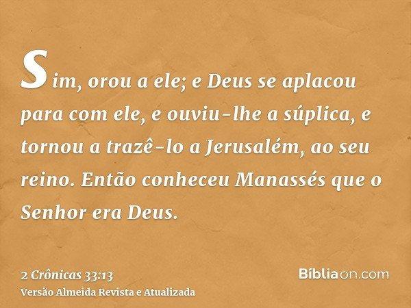 sim, orou a ele; e Deus se aplacou para com ele, e ouviu-lhe a súplica, e tornou a trazê-lo a Jerusalém, ao seu reino. Então conheceu Manassés que o Senhor era