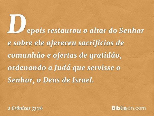 Depois restaurou o altar do Senhor e sobre ele ofereceu sacrifícios de comunhão e ofertas de gratidão, ordenando a Judá que servisse o Senhor, o Deus de Israel