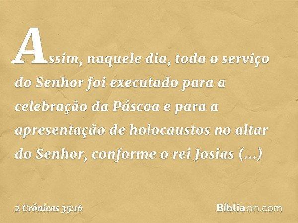Assim, naquele dia, todo o serviço do Senhor foi executado para a celebração da Páscoa e para a apresentação de holocaustos no altar do Senhor, conforme o rei
