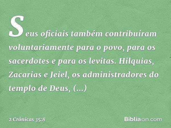 Seus oficiais também contribuíram voluntariamente para o povo, para os sacerdotes e para os levitas. Hilquias, Zacarias e Jeiel, os administradores do templo de Deu