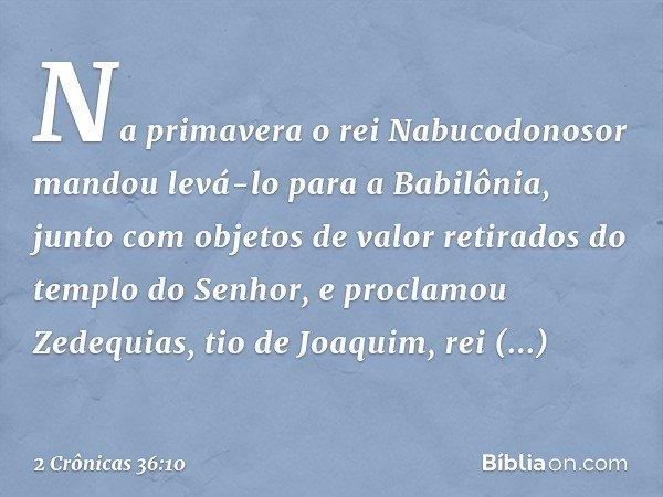 Na primavera o rei Nabucodonosor mandou levá-lo para a Babilônia, junto com objetos de valor retirados do templo do Senhor, e proclamou Zedequias, tio de Joaqu